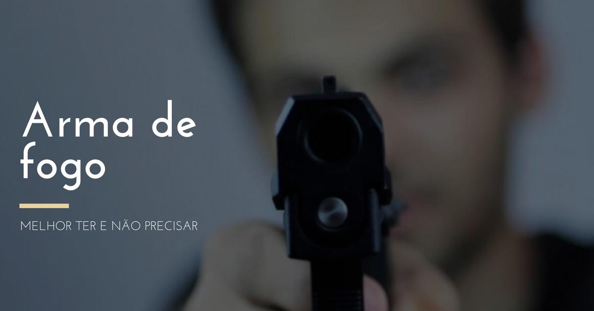 Arma de Fogo – Melhor ter e não precisar.